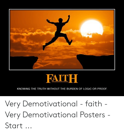 Logic, Faith, and Truth: FAITH  KNOWING THE TRUTH WITHOUT THE BURDEN OF LOGIC OR PROOF Very Demotivational - faith - Very Demotivational Posters - Start ...