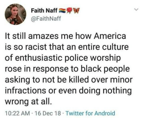 America, Android, and Police: Faith Naff  @FaithNaff  It still amazes me how America  is so racist that an entire culture  of enthusiastic police worship  rose in response to black people  asking to not be killed over minor  infractions or even doing nothing  wrong at all  10:22 AM 16 Dec 18 Twitter for Android