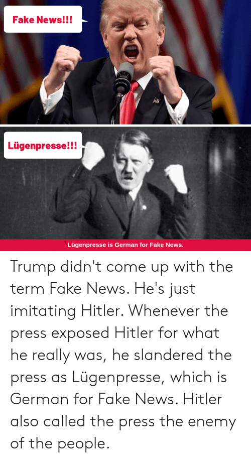 Fake, News, and Trump: Fake News!!!  Lügenpresse!!  Lügenpresse is German for Fake News. Trump didn't come up with the term Fake News. He's just imitating Hitler. Whenever the press exposed Hitler for what he really was, he slandered the press as Lügenpresse, which is German for Fake News. Hitler also called the press the enemy of the people.