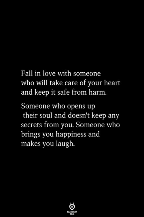 Fall, Love, and Heart: Fall in love with someone  who will take care of your heart  and keep it safe from harm.  Someone who opens up  their soul and doesn't keep any  secrets from you. Someone who  brings you happiness and  makes you laugh.