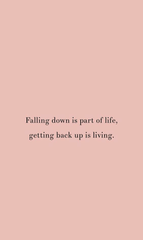 Life, Falling Down, and Living: Falling down is part of life,  getting back up is living.