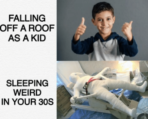 falling: FALLING  OFF A ROOF  AS A KID  SLEEPING  WEIRD  IN YOUR 30S