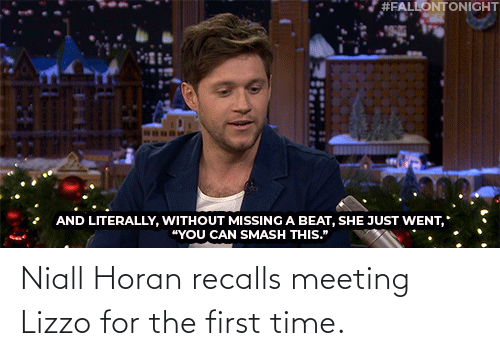 """Smashing:  #FALLONTONIGHT  AND LITERALLY, WITHOUT MISSING A BEAT, SHE JUST WENT,  """"YOU CAN SMASH THIS."""" Niall Horanrecalls meeting Lizzo for the first time."""