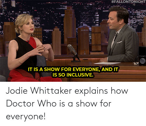 everyone:  #FALLONTONIGHT  BILBI  IT IS A SHOW FOR EVERYONE, AND IT  IS SO INCLUSIVE. Jodie Whittaker explains how Doctor Who is a show for everyone!