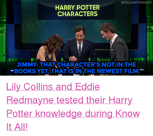 """know it all:  #FALLONTONIGHT  HARRY POTTER  CHARACTERS  JIMMY:THAT CHARACTER'S NOTIN THE  -BOOKS YETATHAT IS IN THE NEWEST FILM. <p><a href=""""http://t.umblr.com/redirect?z=https%3A%2F%2Fwww.youtube.com%2Fwatch%3Fv%3DA1owNFlZ3dE&amp;t=YTg3ODEzYjgyZmZjZWY2YzgwMGZkNWU1YzBlOGYwM2RjMzU4ZTIwZCxKcjdFTnYzZQ%3D%3D&amp;b=t%3A7CXZCYBaSJni-fbpG60Dww&amp;p=http%3A%2F%2Ffallontonight.tumblr.com%2Fpost%2F158442563732%2Fdailylilycollins-lily-collins-host-jimmy&amp;m=0"""" target=""""_blank"""">Lily Collins and Eddie Redmayne tested their Harry Potter knowledge during Know It All!</a><br/></p>"""