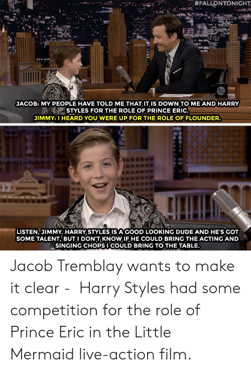 Dude, Prince, and Singing:  #FALLONTONIGHT  JACOB: MY PEOPLE HAVE TOLD ME THAT IT IiS DOWN TO ME AND HARRY  STYLES FOR THE ROLE OF PRINCE ERIC.  JIMMY: I HEARD YOU WERE UP FOR THE ROLE OF FLOUNDER.  LISTEN, JIMMY. HARRY STYLES IS A GOOD LOOKING DUDE AND HE'S GOT  SOME TALENT, BUT I DONT KNOW IF HE COULD BRING THE ACTING AND  SINGING CHOPSI COULD BRING TO THE TABLE. Jacob Tremblay wants to make it clear - Harry Styles had some competition for the role of Prince Ericin the Little Mermaidlive-action film.