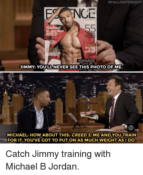 Creed:  #FALLONTONIGHT  NC  SUMMER  Michael  B Jordan  SANDALS  SHORTS  SWINWEAR  MOR  OUR FAVE BA  ING  LACK MEN  HEALTHY  ARE TO  O AD  E #METO  VEMENT  MANAGE  JIMMY: YOU'LL NEVER SEE THIS PHOTO OF ME.  MICHAEL: HOW ABOUT THIS: CREED 3, ME AND YOU TRAIN  FOR IT.YOU'VE GOT TO PUT ON AS MUCH WEIGHTASI DO Catch Jimmy training with Michael B Jordan.