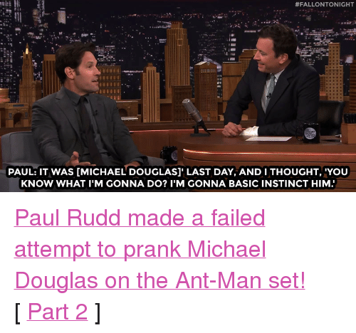 """michael douglas:  #FALLONTONIGHT  PAUL: IT WAS [MICHAEL DOUGLAS]' LAST DAY, AND I THOUGHT, 'YOU  KNOW WHAT I'M GONNA DO? I'M GONNA BASIC INSTINCT HIM <p><a href=""""https://www.youtube.com/watch?v=4vn1UPEnC7E&amp;list=UU8-Th83bH_thdKZDJCrn88g&amp;index=2"""" target=""""_blank"""">Paul Rudd made a failed attempt to prank Michael Douglas on the Ant-Man set!</a><br/></p><p>[ <a href=""""http://www.nbc.com/the-tonight-show/video/paul-rudds-antman-clip-is-a-little-deja-vulike/2880557"""" target=""""_blank"""">Part 2</a> ]</p>"""