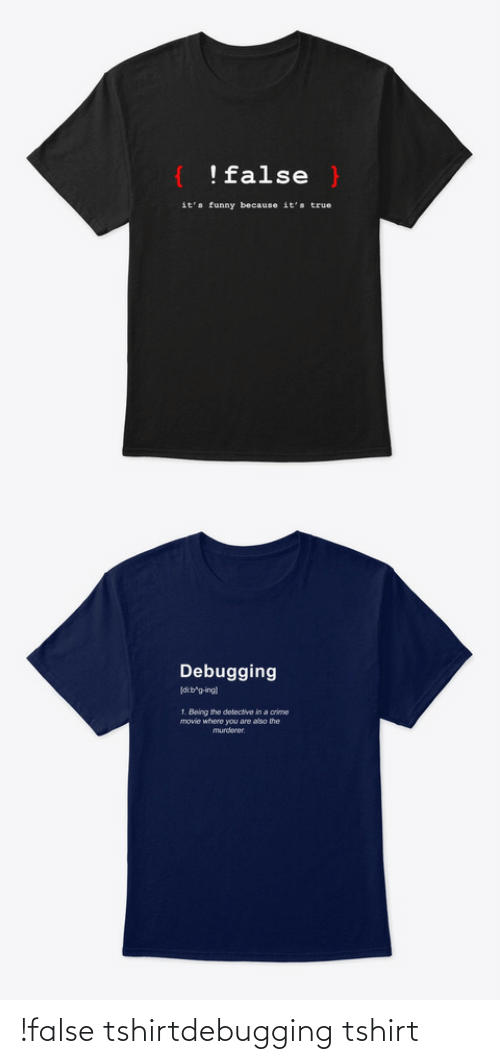 Its True: !false }  it's funny because it's true   Debugging  dib'g-ing)  1. Being the detective in a crime  movie where you are also the  murderer. !false tshirtdebugging tshirt