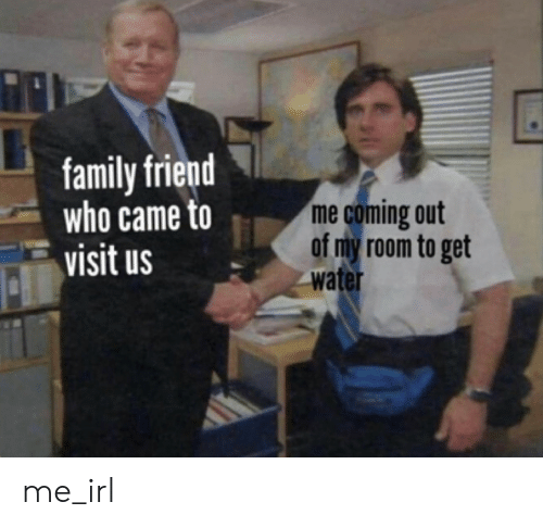 Family, Water, and Irl: family friend  who came to  visit us  me coming out  of my room to get  water me_irl