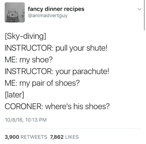 Pull: fancy dinner recipes  @animadvertguy  [Sky-diving]  INSTRUCTOR: pull your shute!  ME: my shoe?  INSTRUCTOR: your parachute!  ME: my pair of shoes?  [later]  CORONER: where's his shoes?  10/8/16, 10:13 PM  3,900 RETWEETS 7,862 LIKES