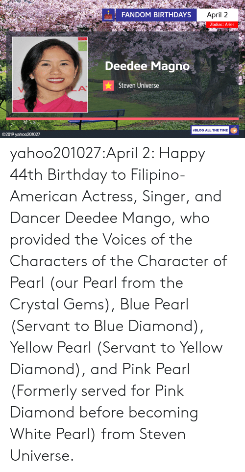 Steven Universe: FANDOM BIRTHDAYS  April 2  Zodiac: Aries  Deedee Magno  Steven Universe  #BLOG ALL THE TIME  ©2019 yaho○201027 yahoo201027:April 2: Happy 44th Birthday to Filipino-American Actress, Singer, and Dancer Deedee Mango, who provided the Voices of the Characters of the Character of Pearl (our Pearl from the Crystal Gems), Blue Pearl (Servant to Blue Diamond), Yellow Pearl (Servant to Yellow Diamond), and Pink Pearl (Formerly served for Pink Diamond before becoming White Pearl) from Steven Universe.