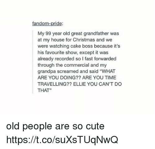 "Exceptation: fandom-pride:  My 99 year old great grandfather was  at my house for Christmas and we  were watching cake boss because it's  his favourite show, except it was  already recorded so l fast forwarded  through the commercial and my  grandpa screamed and said ""WHAT  ARE YOU DOING?? ARE YOU TIME  TRAVELLING?? ELLIE YOU CAN'T DO  THAT"" old people are so cute https://t.co/suXsTUqNwQ"
