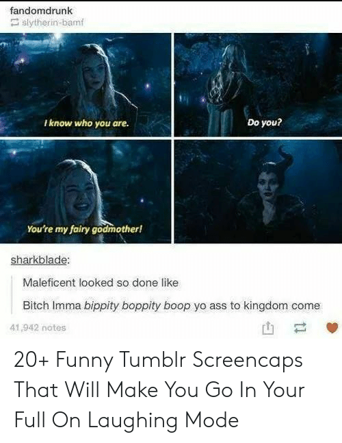 kingdom: fandomdrunk  slytherin-bamf  Do you?  Iknow who you are.  You're my fairy godmother!  sharkblade:  Maleficent looked so done like  Bitch Imma bippity boppity boop yo ass to kingdom come  41,942 notes  ti 20+ Funny Tumblr Screencaps That Will Make You Go In Your Full On Laughing Mode