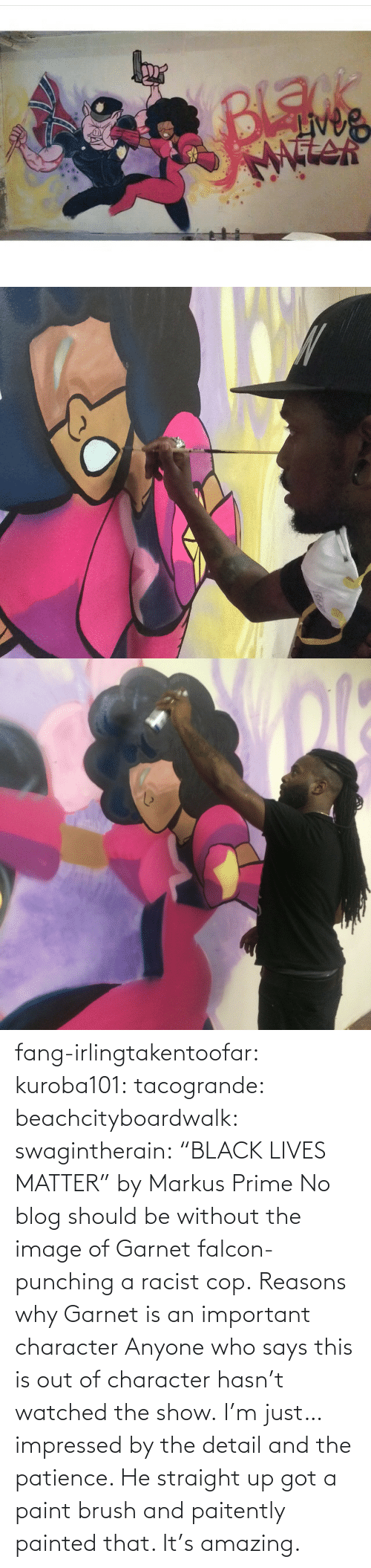 "Amazing: fang-irlingtakentoofar:  kuroba101:  tacogrande:  beachcityboardwalk:  swagintherain:  ""BLACK LIVES MATTER"" by Markus Prime    No blog should be without the image of Garnet falcon-punching a racist cop.  Reasons why Garnet is an important character  Anyone who says this is out of character hasn't watched the show.    I'm just… impressed by the detail and the patience. He straight up got a paint brush and paitently painted that. It's amazing."