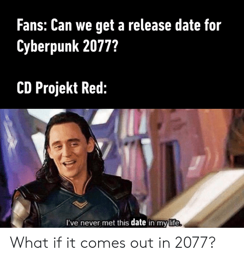 Dank, Date, and Never: Fans: Can we get a release date for  Cyberpunk 2077?  CD Projekt Red:  I've never met this date in mylife What if it comes out in 2077?