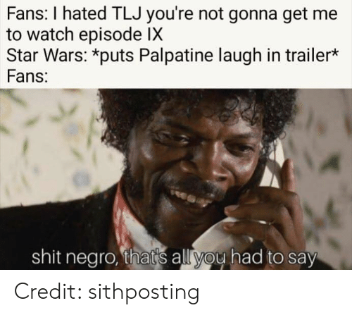 Shit, Star Wars, and Star: Fans: I hated TLJ you're not gonna get me  to watch episode IX  Star Wars: *puts Palpatine laugh in trailer*  Fans:  shit negro, that's all you had to say Credit: sithposting