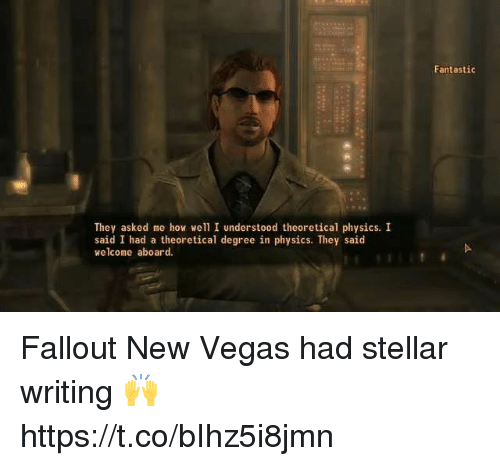 Las Vegas, Video Games, and Fallout: Fantastic  They asked me how well I understood theoretical physics. I  said I had a theoretical degree in physics. They said  welcome aboard. Fallout New Vegas had stellar writing 🙌 https://t.co/bIhz5i8jmn
