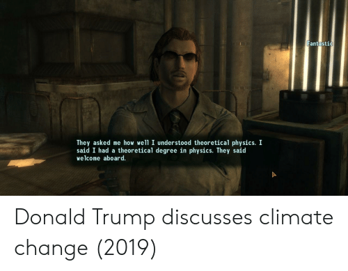 Donald Trump: Fantastic  They asked me how well I understood theoretical physics. I  said I had a theoretical degree in physics. They said  welcome aboard. Donald Trump discusses climate change (2019)