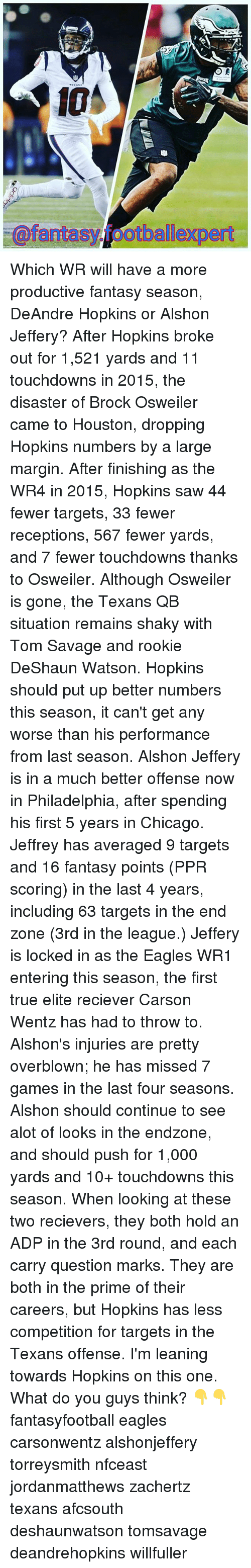 Chicago, Philadelphia Eagles, and Memes: fantasy otballexpert Which WR will have a more productive fantasy season, DeAndre Hopkins or Alshon Jeffery? After Hopkins broke out for 1,521 yards and 11 touchdowns in 2015, the disaster of Brock Osweiler came to Houston, dropping Hopkins numbers by a large margin. After finishing as the WR4 in 2015, Hopkins saw 44 fewer targets, 33 fewer receptions, 567 fewer yards, and 7 fewer touchdowns thanks to Osweiler. Although Osweiler is gone, the Texans QB situation remains shaky with Tom Savage and rookie DeShaun Watson. Hopkins should put up better numbers this season, it can't get any worse than his performance from last season. Alshon Jeffery is in a much better offense now in Philadelphia, after spending his first 5 years in Chicago. Jeffrey has averaged 9 targets and 16 fantasy points (PPR scoring) in the last 4 years, including 63 targets in the end zone (3rd in the league.) Jeffery is locked in as the Eagles WR1 entering this season, the first true elite reciever Carson Wentz has had to throw to. Alshon's injuries are pretty overblown; he has missed 7 games in the last four seasons. Alshon should continue to see alot of looks in the endzone, and should push for 1,000 yards and 10+ touchdowns this season. When looking at these two recievers, they both hold an ADP in the 3rd round, and each carry question marks. They are both in the prime of their careers, but Hopkins has less competition for targets in the Texans offense. I'm leaning towards Hopkins on this one. What do you guys think? 👇👇 fantasyfootball eagles carsonwentz alshonjeffery torreysmith nfceast jordanmatthews zachertz texans afcsouth deshaunwatson tomsavage deandrehopkins willfuller