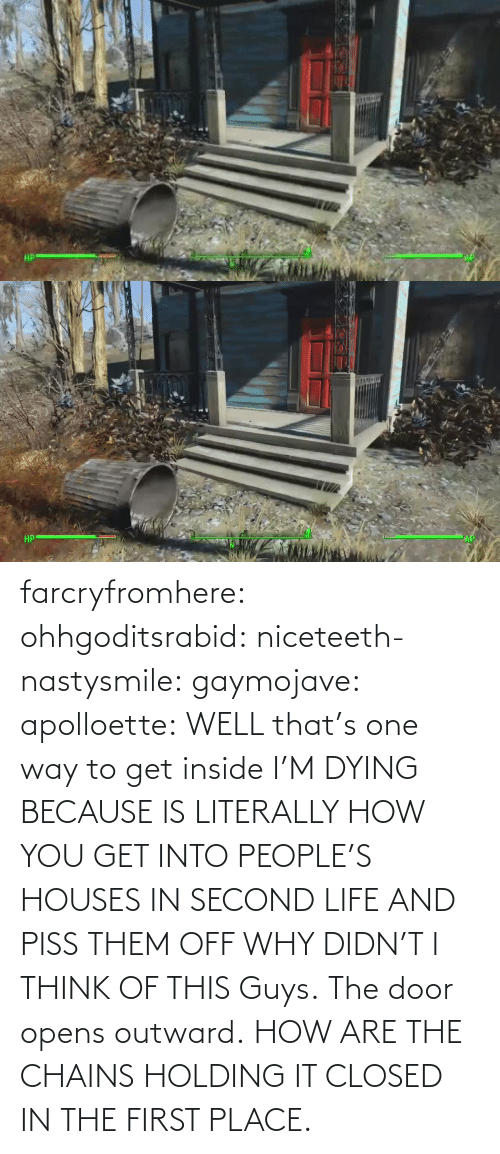 one way: farcryfromhere:  ohhgoditsrabid:  niceteeth-nastysmile:  gaymojave:   apolloette:  WELL that's one way to get inside    I'M DYING BECAUSE IS LITERALLY HOW YOU GET INTO PEOPLE'S HOUSES IN SECOND LIFE AND PISS THEM OFF WHY DIDN'T I THINK OF THIS  Guys. The door opens outward. HOW ARE THE CHAINS HOLDING IT CLOSED IN THE FIRST PLACE.