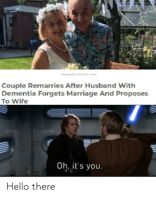 its you: Farehork Anne a nean  Couple Remarries After Husband With  Dementia Forgets Marriage And Proposes  To Wife  Oh, it's you. Hello there