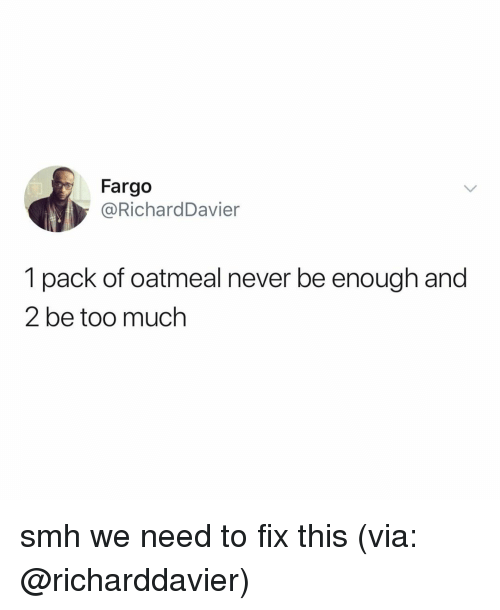 Smh, Too Much, and Fargo: Fargo  @RichardDavier  1 pack of oatmeal never be enough and  2 be too much smh we need to fix this (via: @richarddavier)