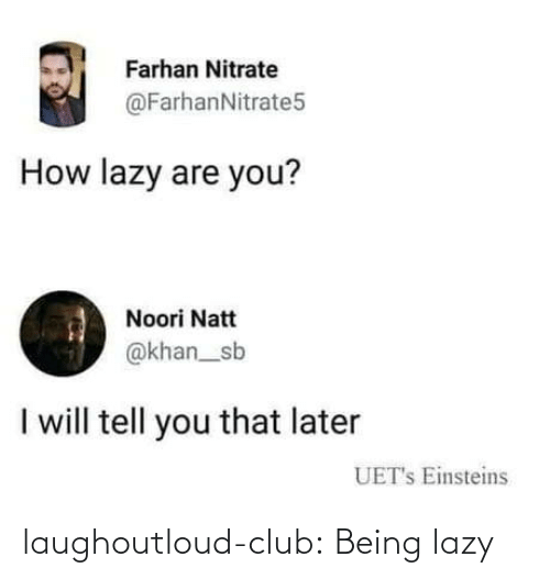 Club, Lazy, and Tumblr: Farhan Nitrate  @FarhanNitrate5  How lazy are you?  Noori Natt  @khan_sb  I will tell you that later  UET's Einsteins laughoutloud-club:  Being lazy