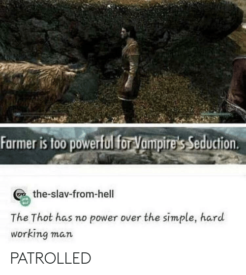 Thot, Power, and Powerful: Farmer is too powerful for Vampire's Seduction  the-slav-from-hell  The Thot has no power over the simple, hard  working man PATROLLED