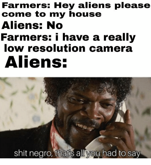 My House, Shit, and Aliens: Farmers: Hey aliens please  come to my house  Aliens: No  Farmers: i have a really  low resolution camera  Aliens:  shit negro, thats all you had to say