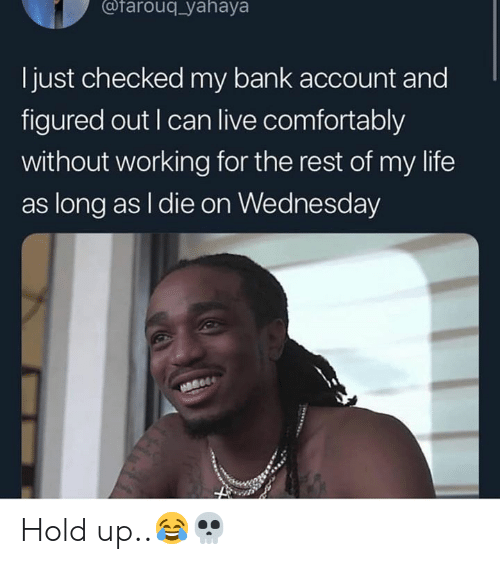 Wednesday: @farouq_yahaya  l just checked my bank account and  figured out I can live comfortably  without working for the rest of my life  as long as I die on Wednesday Hold up..😂💀