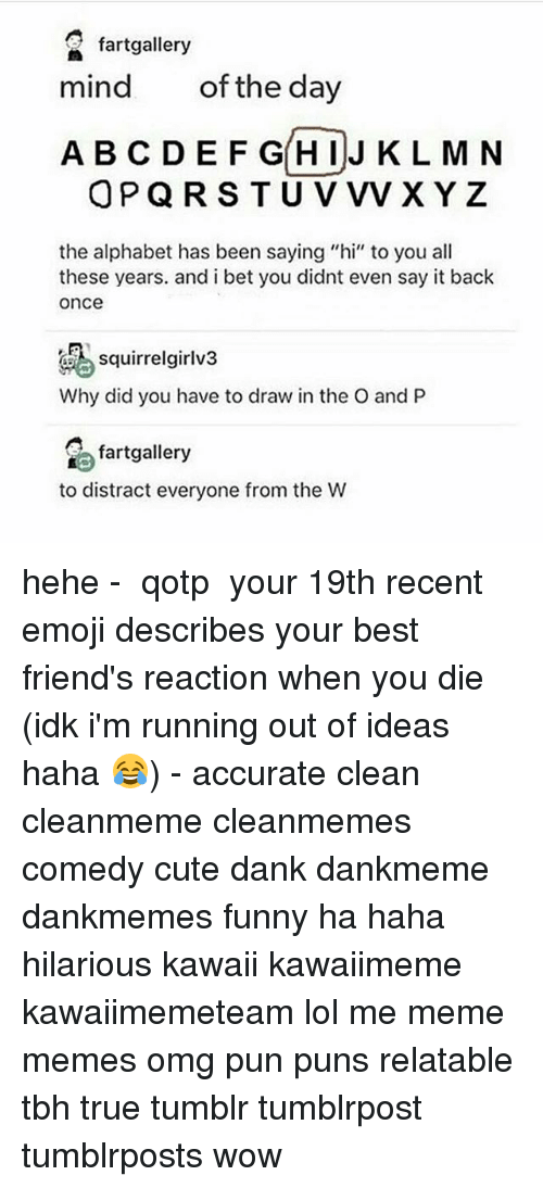 """Distracte: fartgallery  mind  of the day  A BC DEF GHIJ K L M N  OPQRS T U V vVxYz  the alphabet has been saying """"hi"""" to you all  these years. and i bet you didnt even say it back  once  squirrelgirlv3  Why did you have to draw in the O and P  fartgallery  to distract everyone from the W hehe - ✿ qotp ↬ your 19th recent emoji describes your best friend's reaction when you die (idk i'm running out of ideas haha 😂) - accurate clean cleanmeme cleanmemes comedy cute dank dankmeme dankmemes funny ha haha hilarious kawaii kawaiimeme kawaiimemeteam lol me meme memes omg pun puns relatable tbh true tumblr tumblrpost tumblrposts wow"""