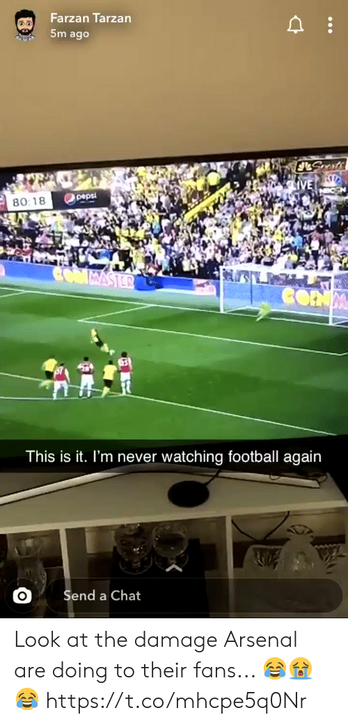 Arsenal, Football, and Soccer: Farzan Tarzan  5m ago  JLSmts  IVE  peps  80:18  CMMASTER  CONM  This is it. I'm never watching football again  Send a Chat Look at the damage Arsenal are doing to their fans... 😂😭😂  https://t.co/mhcpe5q0Nr