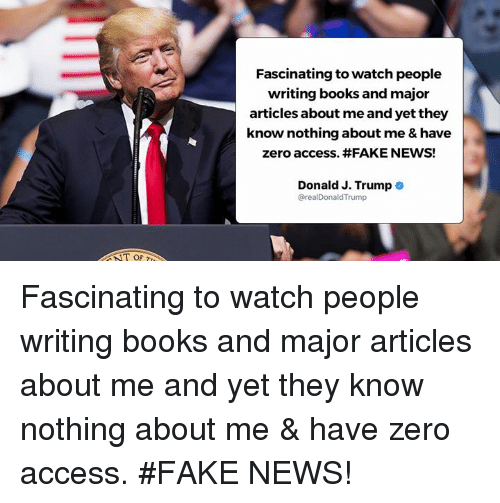 Trumping: Fascinating to watch people  writing books and major  articles about me and yet they  know nothing about me & have  zero access. #FAKE NEWS!  Donald J. Trump .  @realDonaldTrump  T OF Fascinating to watch people writing books and major articles about me and yet they know nothing about me & have zero access. #FAKE NEWS!