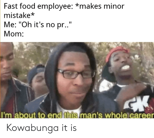 """Fast Food, Food, and Mom: Fast food employee: *makes minor  mistake*  Me: """"Oh it's no pr..""""  Mom:  I'm about to end this man's whole career Kowabunga it is"""