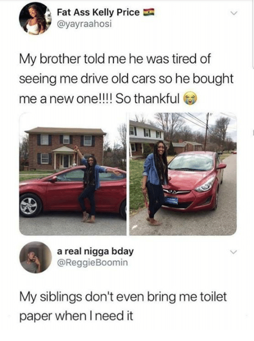 Humans of Tumblr: Fat Ass Kelly Price  @yayraahosi  My brother told me he was tired of  seeing me drive old cars so he bought  me a new one!!!! So thankful  a real nigga bday  @ReggieBoomin  My siblings don't even bring me toilet  paper when I need it