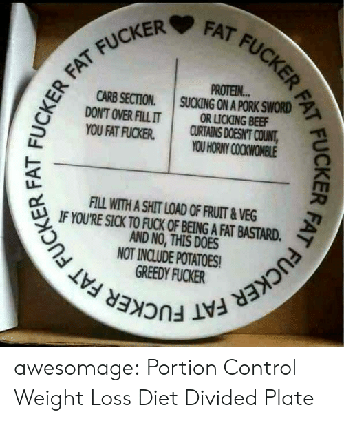 pork: FAT FUCKER FAT  FAT FUCKER  PROTEIN...  SUCKING ON A PORK SWORD  OR LICKING BEEF  CURTAINS DOESNT COUNT,  YOU HORNY COCKWOMBLE  FAT FUCKER  CARB SECTION  DON'T OVER FILL IT  YOU FAT FUCKER  FILL WITH A SHIT LOAD OF FRUIT&VEG  IF YOU'RE SICK TO FUCK OF BEING A FAT BASTARD.  AND NO, THIS DOES  NOT INCLUDE POTATOES  GREEDY FUCKER  FUCKER FAT FUCKER FAT FUCA  FUCKER FAT awesomage:  Portion Control Weight Loss Diet Divided Plate