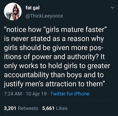 "Girls, Iphone, and Memes: fat gal  @ThickLeeyonce  ""notice how ""girls mature faster""  is never stated as a reason why  girls should be given more poS-  itions of power and authority? It  only works to hold girls to greater  accountability than boys and to  justify men's attraction to them""  7:24 AM 10 Apr 19 Twitter for iPhone  3,201 Retweets 5,661 Likes"