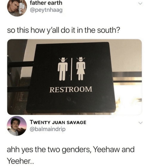 Genders: father earth  @peytnhaag  so this how y'all do it in the south?  RESTROOM  TWENTY JUAN SAVAGE  @balmaindrip  ahh yes the two genders, Yeehaw and  Yeeher..