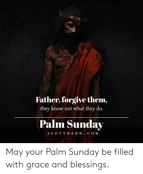 Memes, Sunday, and Blessings: Father, forgive them,  they know not what they do.  Palm Sunday  S C O T T H A H N. C O M May your Palm Sunday be filled with grace and blessings.