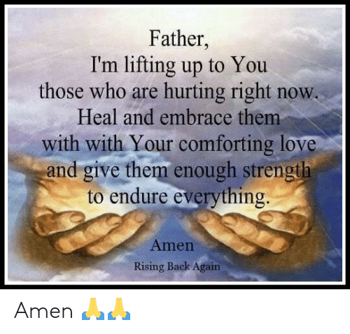 Love, Memes, and Back: Father,  I'm lifting up to You  those who are hurting right now.  Heal and embrace them  with with Your comforting love  and give them enough strength  to endure everything  Amen  Rising Back Again Amen 🙏🙏