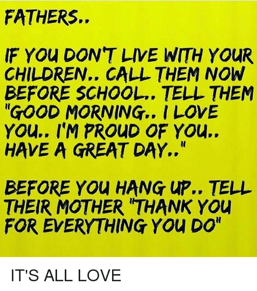 "Telled: FATHERS.  IF YOu DON'T LIVE WITH YOUR  CHILDREN.. CALL THEM NOW  BEFORE SCHOOL.. TELL THEM  ""GOOD MORNING.. I LOVE  YOu.. I'M PROUD OF YOu..  HAVE A GREAT DAY..""  BEFORE YOU HANG UP.. TELL  THEIR MOTHER 'THANK YOU  FOR EVERYTHING YOu DO"" IT'S ALL LOVE"