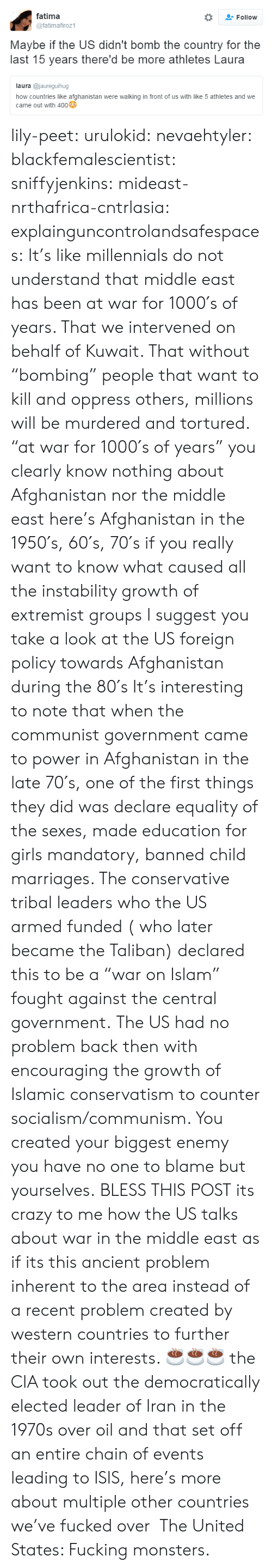 """mandatory: fatima  @fatimafiroz1  Follow  Maybe if the US didn't bomb the country for the  last 15 years there'd be more athletes Laura  laura @jaureguihug  how countries like afghanistan were walking in front of us with like 5 athletes and we  came out with 400 lily-peet:  urulokid:  nevaehtyler:  blackfemalescientist:  sniffyjenkins:  mideast-nrthafrica-cntrlasia:  explainguncontrolandsafespaces:  It's like millennials do not understand that middle east has been at war for 1000′s of years. That we intervened on behalf of Kuwait. That without """"bombing"""" people that want to kill and oppress others, millions will be murdered and tortured.  """"at war for 1000′s of years"""" you clearly know nothing about Afghanistan nor the middle east here's Afghanistan in the 1950′s, 60′s,  70′s if you really want to know what caused all the instability  growth of extremist groups I suggest you take a look at the US foreign policy towards Afghanistan during the 80′s It's interesting to note that when the communist government came to power in Afghanistan in the late 70′s, one of the first things they did was declare equality of the sexes, made education for girls mandatory,  banned child marriages. The conservative tribal leaders who the US armed  funded ( who later became the Taliban) declared this to be a """"war on Islam""""  fought against the central government. The US had no problem back then with encouraging the growth of Islamic conservatism to counter socialism/communism. You created your biggest enemy  you have no one to blame but yourselves.  BLESS THIS POST  its crazy to me how the US talks about war in the middle east as if its this ancient problem inherent to the area instead of a recent problem created by western countries to further their own interests.   ☕️☕️☕️  the CIA took out the democratically elected leader of Iran in the 1970s over oil and that set off an entire chain of events leading to ISIS, here's more about multiple other countries we've fucked over  The United States"""