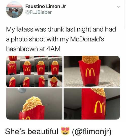 Beautiful, Drunk, and McDonalds: Faustino Limon Jr  FLJBieber  My fatass was drunk last night and had  a photo shoot with my McDonald's  hashbrown at 4AM She's beautiful 😻 (@flimonjr)