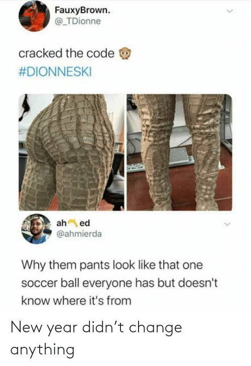 Doesnt: FauxyBrown.  @ TDionne  cracked the code  #DIONNESKI  ah ed  @ahmierda  Why them pants look like that one  soccer ball everyone has but doesn't  know where it's from New year didn't change anything