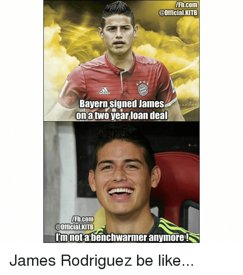 Jamesness: Fb.com  @Official.KITB  Bayern signed James  onatwo year loan dea  Fb.com  @Official.KITB  mnotabenchwarmer anymore! James Rodriguez be like...