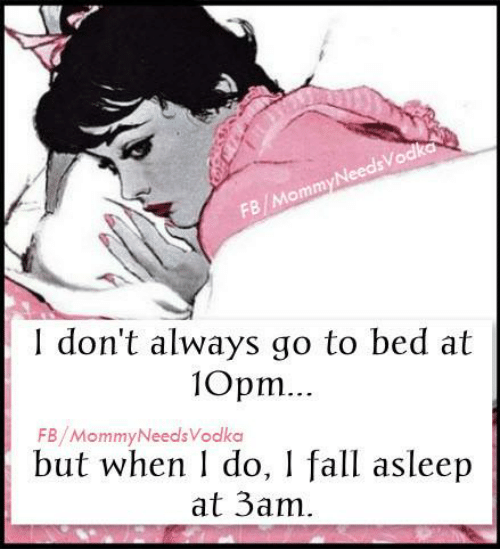 Dank, Fall, and 🤖: FB/MommyNeedsVodka  don't always go to bed at  10pm.  FB/MommyNeedsVodka  but when do, I fall asleep  at 3am