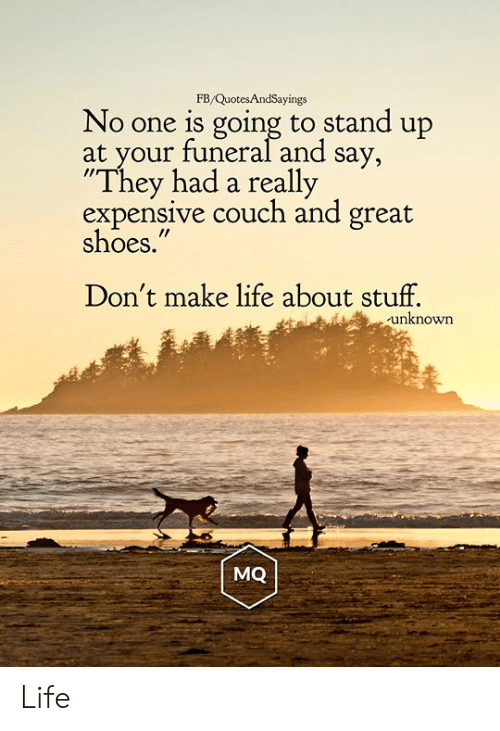 """Life, Shoes, and Couch: FB/QuotesAndSayings  No one is going to stand up  at your funeral and say,  """"They had a really  expensive couch and great  shoes.""""  Don't make life about stuff.  unknown  MQ Life"""