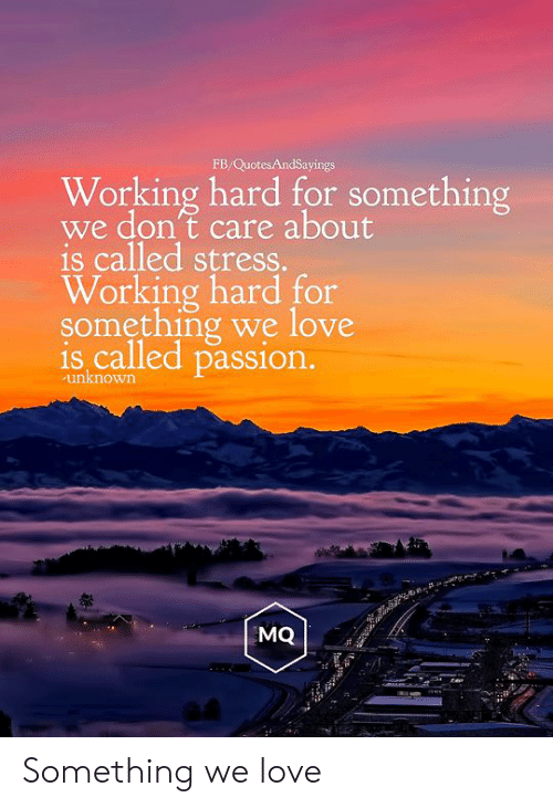 Love for Quotes: FB/QuotesAndSayings  Working hard for something  we don't care about  is called stress.  Working hard for  something we love  is called passion.  unknown  MQ Something we love