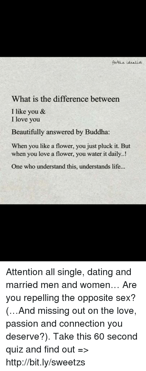 Dating, Life, and Love: fbfthe idealist  What is the difference between  I like you &  I love you  Beautifully answered by Buddha:  When you like a flower, you just pluck it. But  when you love a flower, you water it daily..!  One who understand this, understands life... Attention all single, dating and married men and women… Are you repelling the opposite sex? (…And missing out on the love, passion and connection you deserve?). Take this 60 second quiz and find out => http://bit.ly/sweetzs